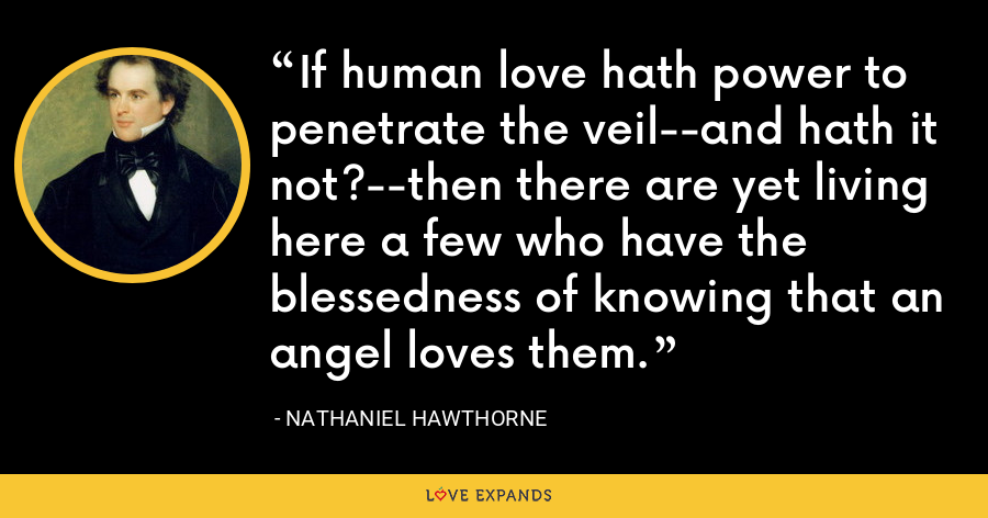If human love hath power to penetrate the veil--and hath it not?--then there are yet living here a few who have the blessedness of knowing that an angel loves them. - Nathaniel Hawthorne