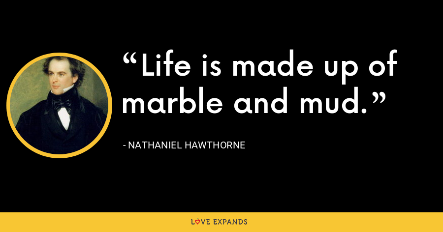 Life is made up of marble and mud. - Nathaniel Hawthorne