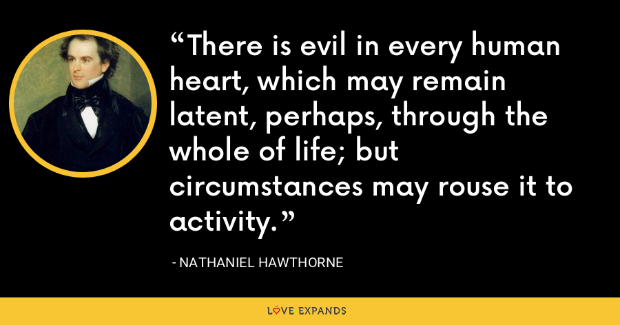 There is evil in every human heart, which may remain latent, perhaps, through the whole of life; but circumstances may rouse it to activity. - Nathaniel Hawthorne