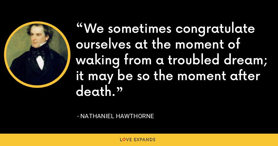 We sometimes congratulate ourselves at the moment of waking from a troubled dream; it may be so the moment after death. - Nathaniel Hawthorne