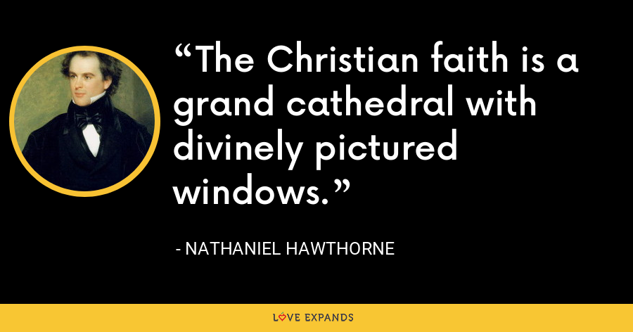 The Christian faith is a grand cathedral with divinely pictured windows. - Nathaniel Hawthorne