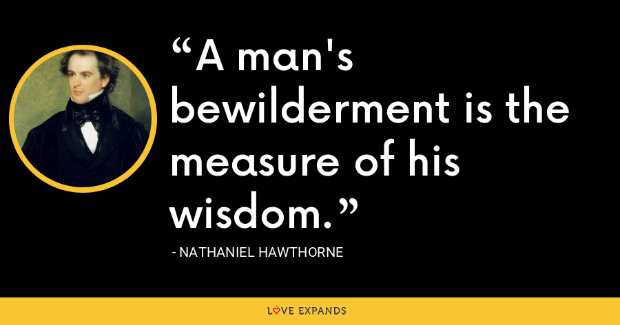 A man's bewilderment is the measure of his wisdom. - Nathaniel Hawthorne