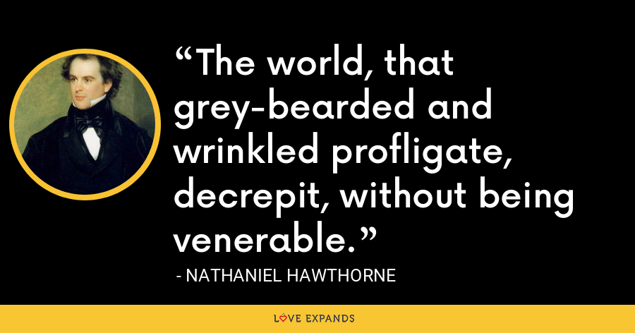 The world, that grey-bearded and wrinkled profligate, decrepit, without being venerable. - Nathaniel Hawthorne