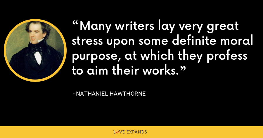 Many writers lay very great stress upon some definite moral purpose, at which they profess to aim their works. - Nathaniel Hawthorne