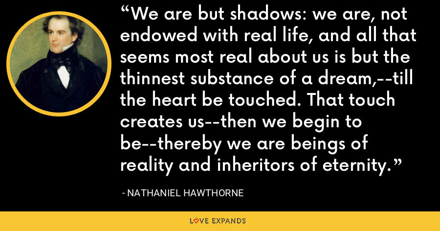 We are but shadows: we are, not endowed with real life, and all that seems most real about us is but the thinnest substance of a dream,--till the heart be touched. That touch creates us--then we begin to be--thereby we are beings of reality and inheritors of eternity. - Nathaniel Hawthorne