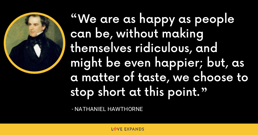 We are as happy as people can be, without making themselves ridiculous, and might be even happier; but, as a matter of taste, we choose to stop short at this point. - Nathaniel Hawthorne