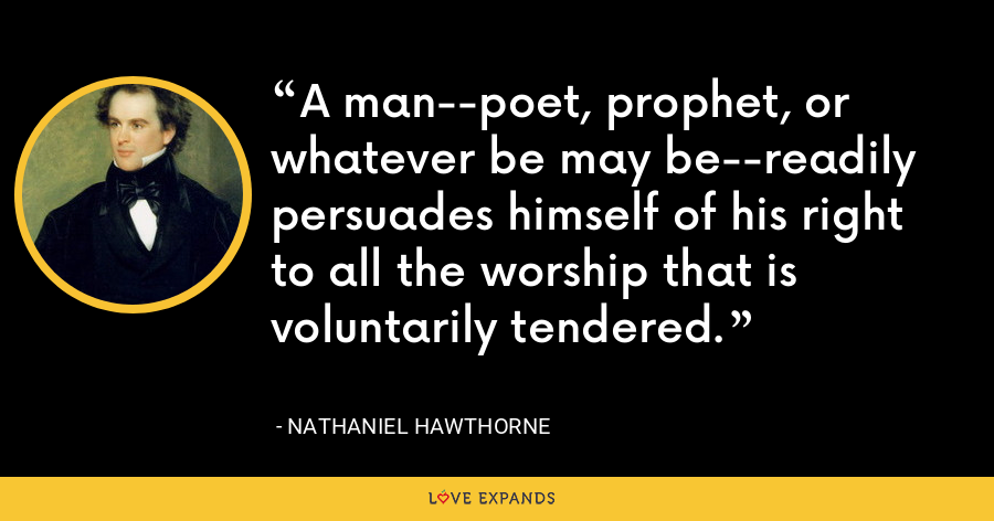 A man--poet, prophet, or whatever be may be--readily persuades himself of his right to all the worship that is voluntarily tendered. - Nathaniel Hawthorne