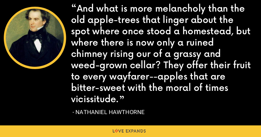 And what is more melancholy than the old apple-trees that linger about the spot where once stood a homestead, but where there is now only a ruined chimney rising our of a grassy and weed-grown cellar? They offer their fruit to every wayfarer--apples that are bitter-sweet with the moral of times vicissitude. - Nathaniel Hawthorne