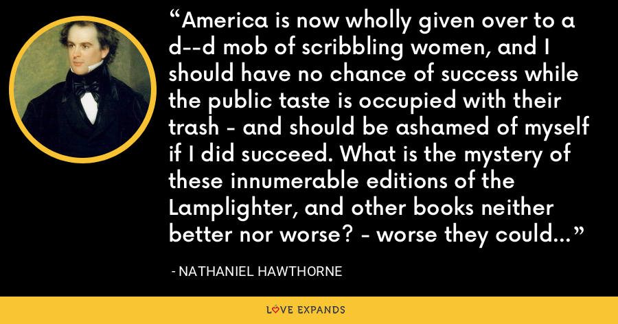 America is now wholly given over to a d--d mob of scribbling women, and I should have no chance of success while the public taste is occupied with their trash - and should be ashamed of myself if I did succeed. What is the mystery of these innumerable editions of the Lamplighter, and other books neither better nor worse? - worse they could not be, and better they need not be, when they sell by 100,000. - Nathaniel Hawthorne