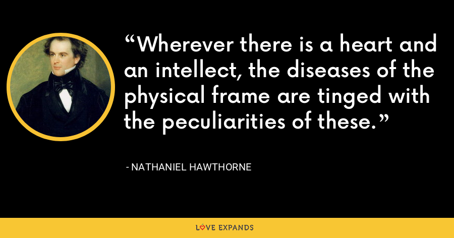 Wherever there is a heart and an intellect, the diseases of the physical frame are tinged with the peculiarities of these. - Nathaniel Hawthorne