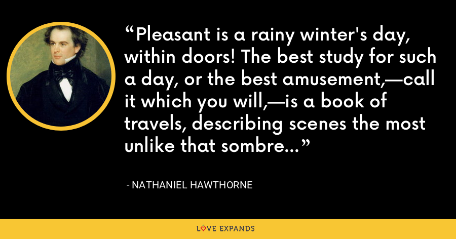 Pleasant is a rainy winter's day, within doors! The best study for such a day, or the best amusement,—call it which you will,—is a book of travels, describing scenes the most unlike that sombre one - Nathaniel Hawthorne