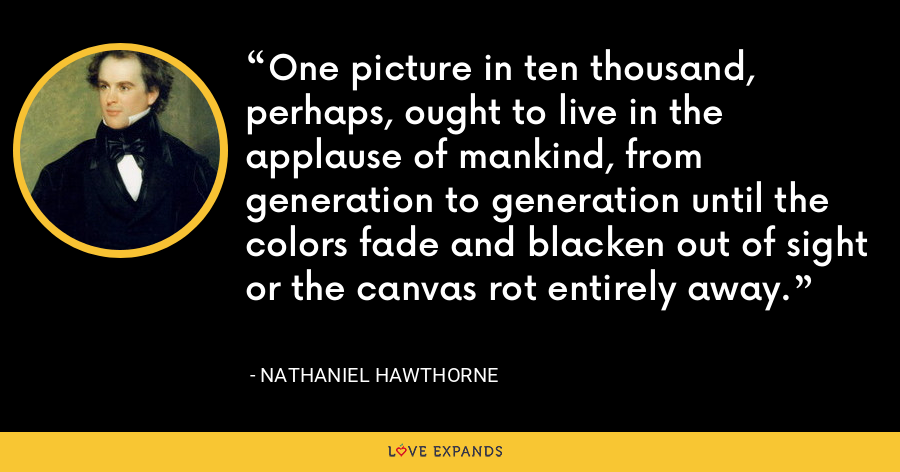 One picture in ten thousand, perhaps, ought to live in the applause of mankind, from generation to generation until the colors fade and blacken out of sight or the canvas rot entirely away. - Nathaniel Hawthorne