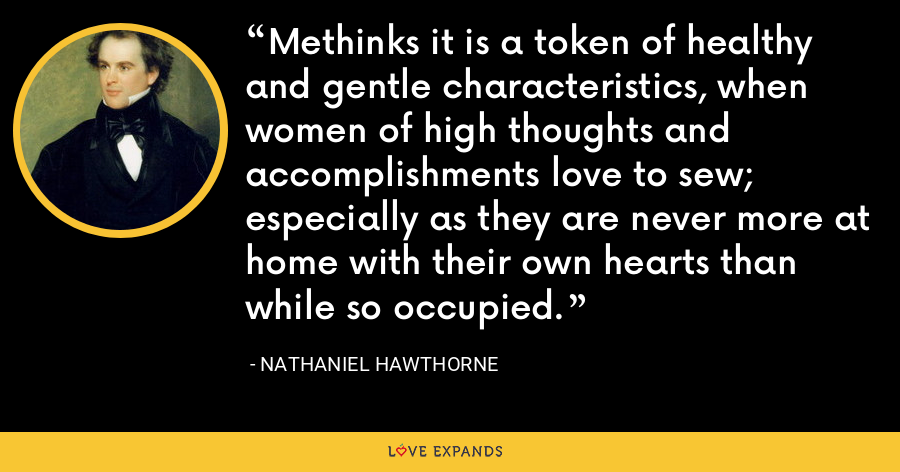 Methinks it is a token of healthy and gentle characteristics, when women of high thoughts and accomplishments love to sew; especially as they are never more at home with their own hearts than while so occupied. - Nathaniel Hawthorne