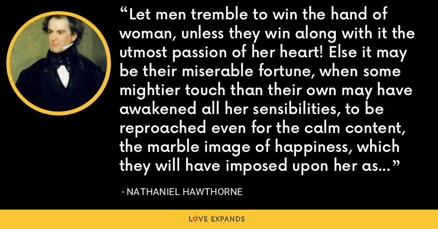 Let men tremble to win the hand of woman, unless they win along with it the utmost passion of her heart! Else it may be their miserable fortune, when some mightier touch than their own may have awakened all her sensibilities, to be reproached even for the calm content, the marble image of happiness, which they will have imposed upon her as the warm reality. - Nathaniel Hawthorne