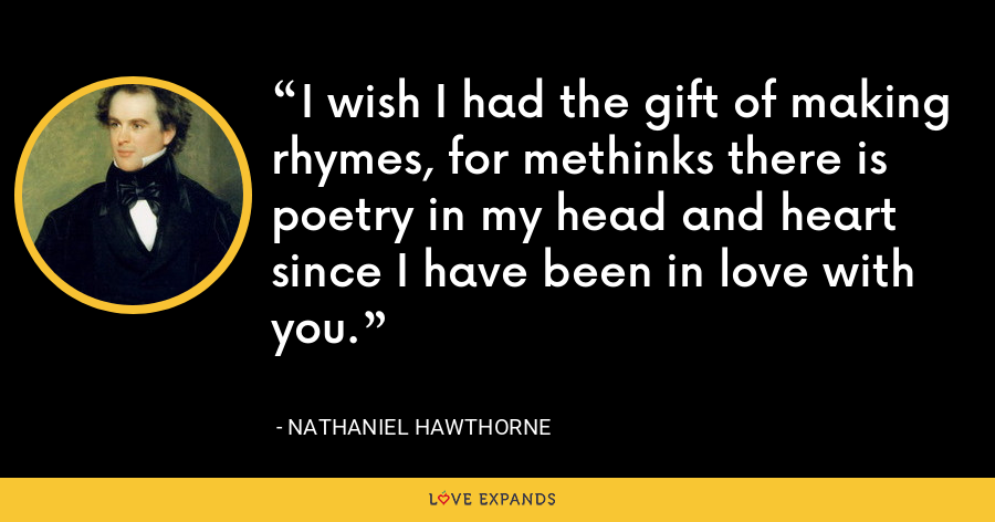 I wish I had the gift of making rhymes, for methinks there is poetry in my head and heart since I have been in love with you. - Nathaniel Hawthorne
