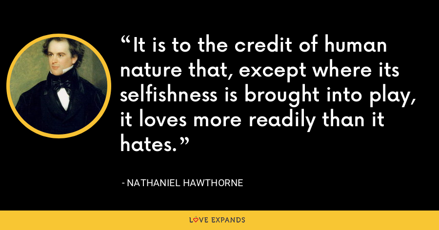 It is to the credit of human nature that, except where its selfishness is brought into play, it loves more readily than it hates. - Nathaniel Hawthorne