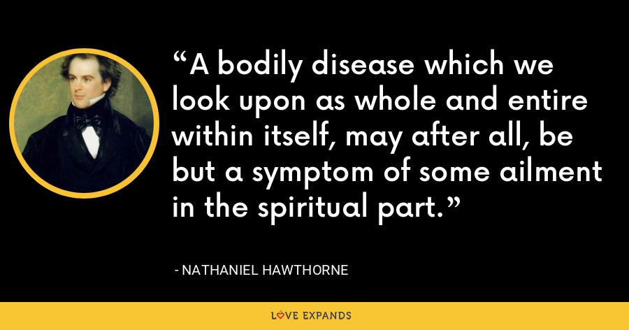 A bodily disease which we look upon as whole and entire within itself, may after all, be but a symptom of some ailment in the spiritual part. - Nathaniel Hawthorne
