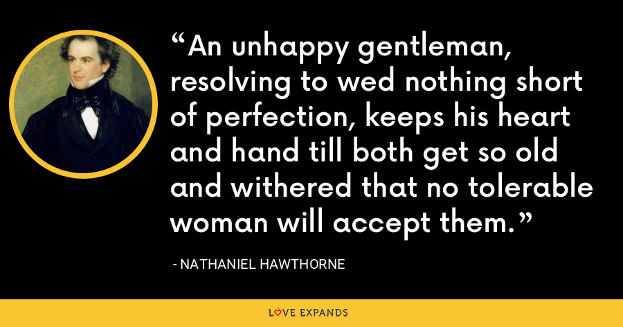 An unhappy gentleman, resolving to wed nothing short of perfection, keeps his heart and hand till both get so old and withered that no tolerable woman will accept them. - Nathaniel Hawthorne