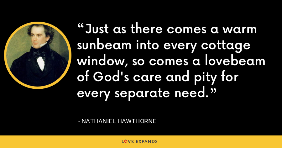 Just as there comes a warm sunbeam into every cottage window, so comes a lovebeam of God's care and pity for every separate need. - Nathaniel Hawthorne