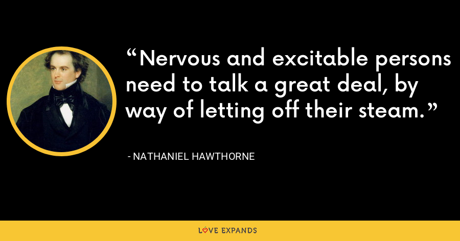 Nervous and excitable persons need to talk a great deal, by way of letting off their steam. - Nathaniel Hawthorne