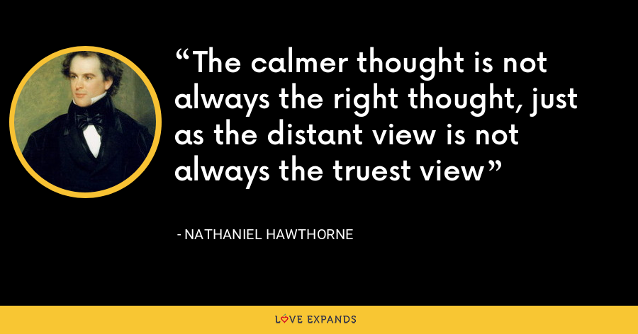 The calmer thought is not always the right thought, just as the distant view is not always the truest view - Nathaniel Hawthorne