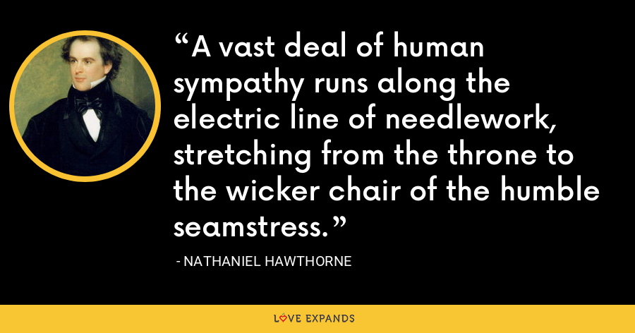 A vast deal of human sympathy runs along the electric line of needlework, stretching from the throne to the wicker chair of the humble seamstress. - Nathaniel Hawthorne