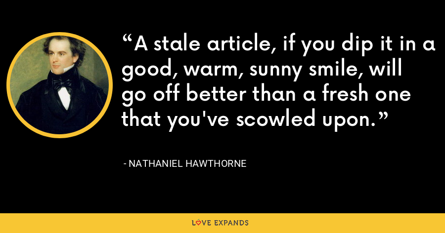 A stale article, if you dip it in a good, warm, sunny smile, will go off better than a fresh one that you've scowled upon. - Nathaniel Hawthorne