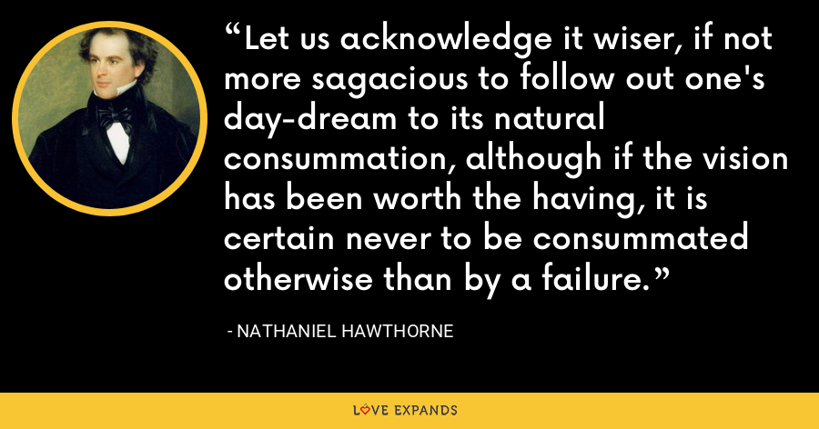Let us acknowledge it wiser, if not more sagacious to follow out one's day-dream to its natural consummation, although if the vision has been worth the having, it is certain never to be consummated otherwise than by a failure. - Nathaniel Hawthorne