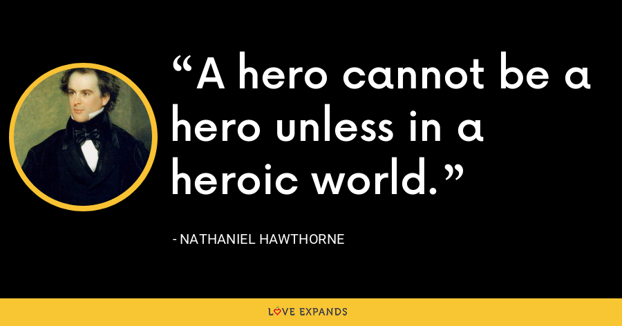 A hero cannot be a hero unless in a heroic world. - Nathaniel Hawthorne