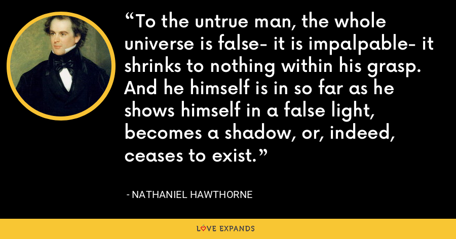 To the untrue man, the whole universe is false- it is impalpable- it shrinks to nothing within his grasp. And he himself is in so far as he shows himself in a false light, becomes a shadow, or, indeed, ceases to exist. - Nathaniel Hawthorne