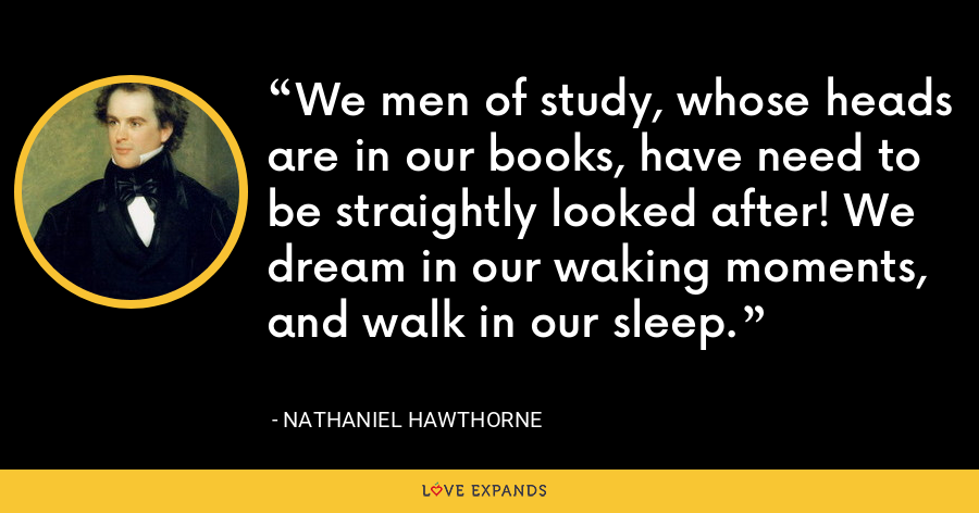 We men of study, whose heads are in our books, have need to be straightly looked after! We dream in our waking moments, and walk in our sleep. - Nathaniel Hawthorne