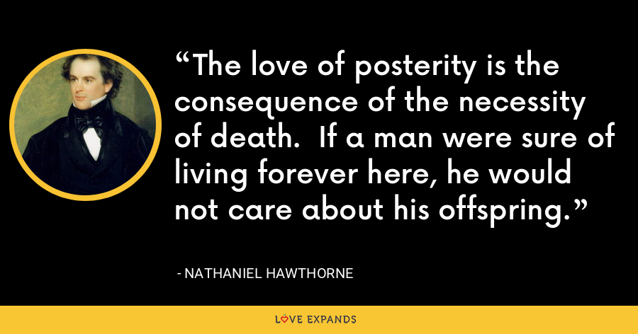 The love of posterity is the consequence of the necessity of death.  If a man were sure of living forever here, he would not care about his offspring. - Nathaniel Hawthorne