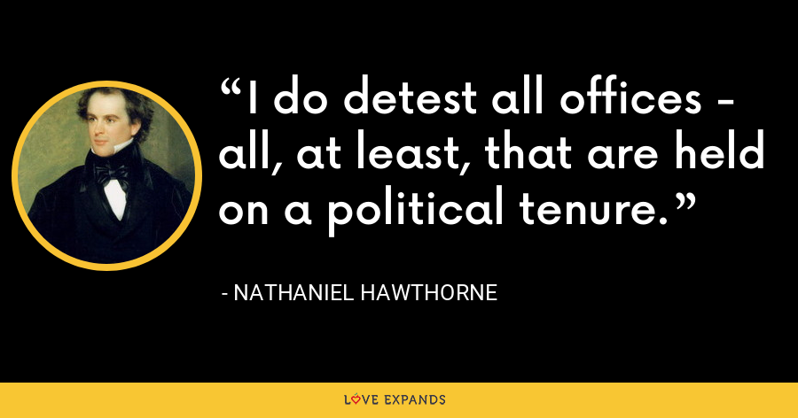 I do detest all offices - all, at least, that are held on a political tenure. - Nathaniel Hawthorne