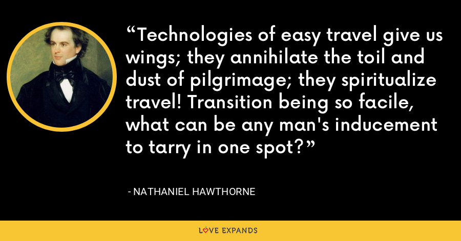 Technologies of easy travel give us wings; they annihilate the toil and dust of pilgrimage; they spiritualize travel! Transition being so facile, what can be any man's inducement to tarry in one spot? - Nathaniel Hawthorne