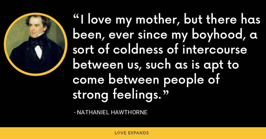 I love my mother, but there has been, ever since my boyhood, a sort of coldness of intercourse between us, such as is apt to come between people of strong feelings. - Nathaniel Hawthorne
