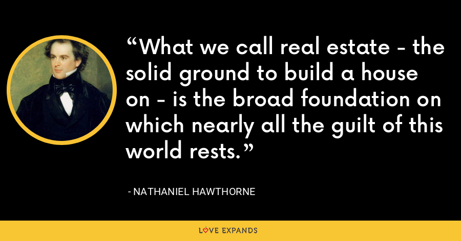 What we call real estate - the solid ground to build a house on - is the broad foundation on which nearly all the guilt of this world rests. - Nathaniel Hawthorne