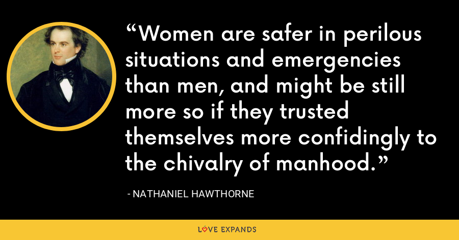 Women are safer in perilous situations and emergencies than men, and might be still more so if they trusted themselves more confidingly to the chivalry of manhood. - Nathaniel Hawthorne