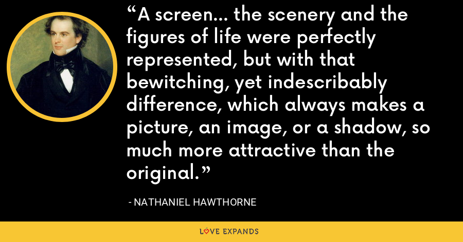 A screen... the scenery and the figures of life were perfectly represented, but with that bewitching, yet indescribably difference, which always makes a picture, an image, or a shadow, so much more attractive than the original. - Nathaniel Hawthorne