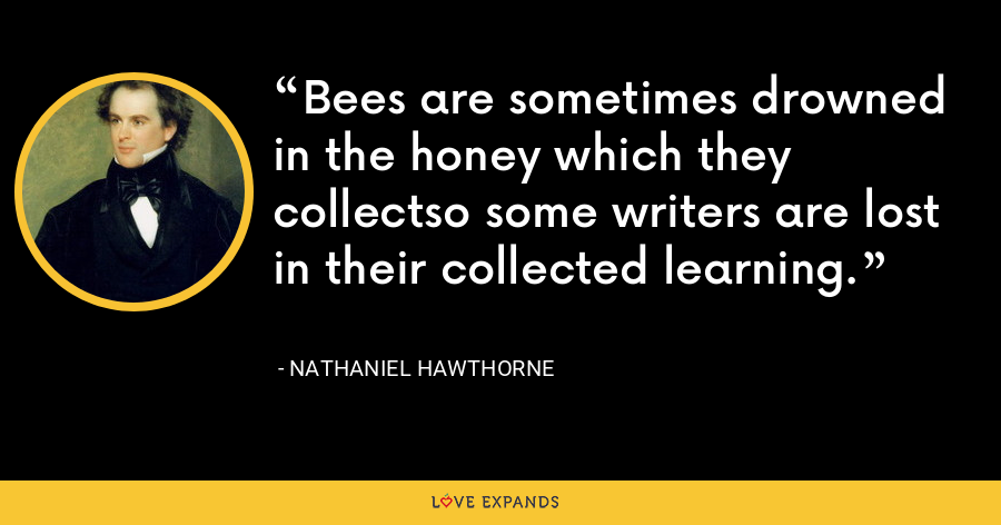 Bees are sometimes drowned in the honey which they collectso some writers are lost in their collected learning. - Nathaniel Hawthorne