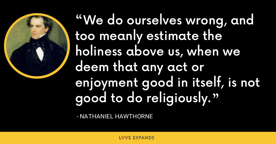 We do ourselves wrong, and too meanly estimate the holiness above us, when we deem that any act or enjoyment good in itself, is not good to do religiously. - Nathaniel Hawthorne