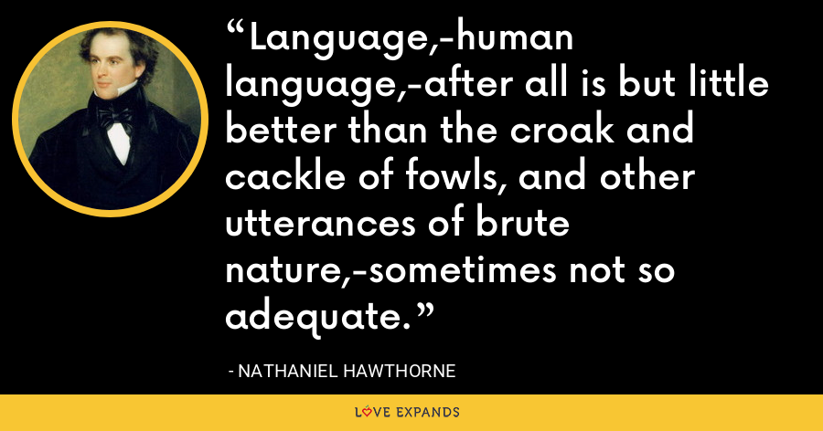 Language,-human language,-after all is but little better than the croak and cackle of fowls, and other utterances of brute nature,-sometimes not so adequate. - Nathaniel Hawthorne