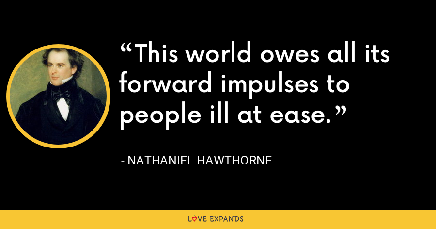 This world owes all its forward impulses to people ill at ease. - Nathaniel Hawthorne