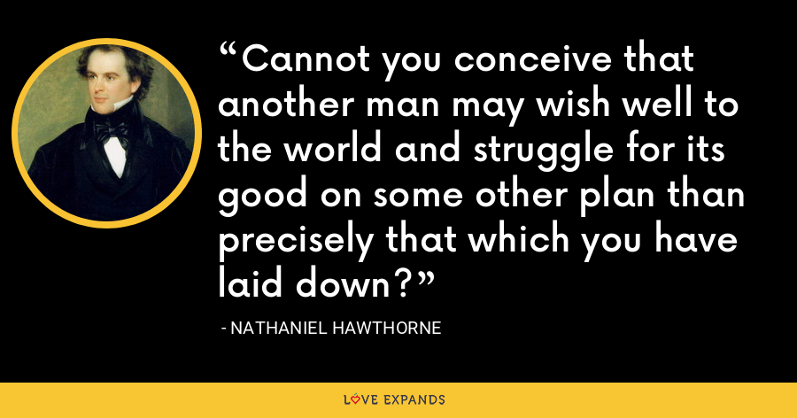 Cannot you conceive that another man may wish well to the world and struggle for its good on some other plan than precisely that which you have laid down? - Nathaniel Hawthorne