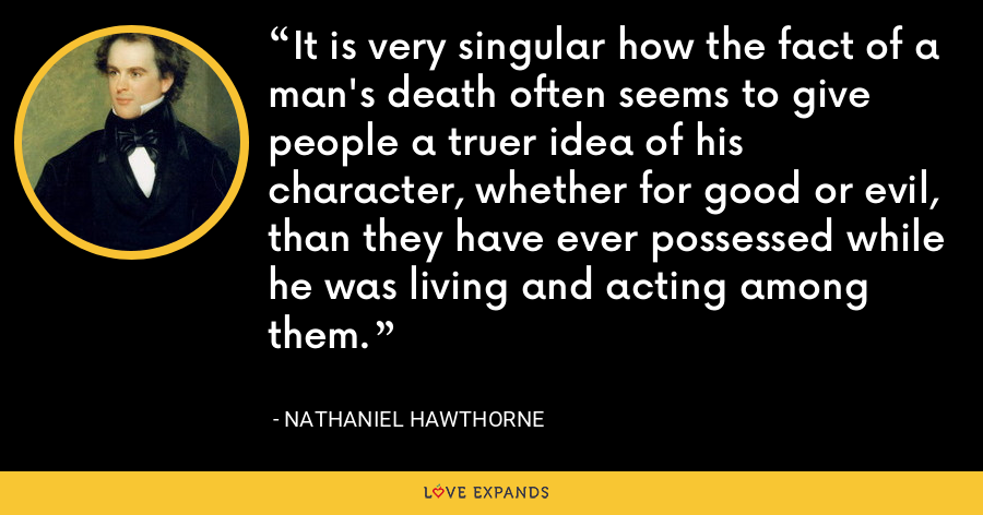 It is very singular how the fact of a man's death often seems to give people a truer idea of his character, whether for good or evil, than they have ever possessed while he was living and acting among them. - Nathaniel Hawthorne