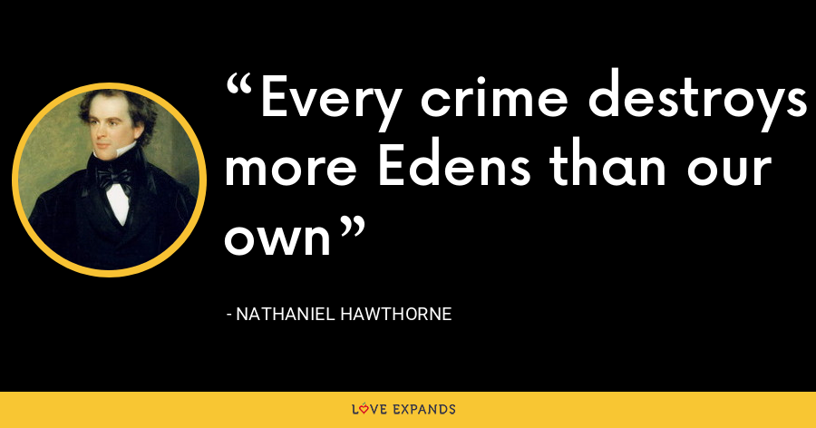 Every crime destroys more Edens than our own - Nathaniel Hawthorne