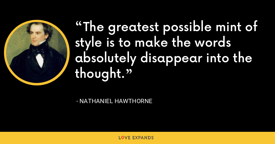 The greatest possible mint of style is to make the words absolutely disappear into the thought. - Nathaniel Hawthorne