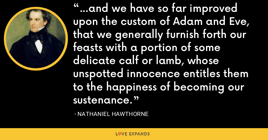 ...and we have so far improved upon the custom of Adam and Eve, that we generally furnish forth our feasts with a portion of some delicate calf or lamb, whose unspotted innocence entitles them to the happiness of becoming our sustenance. - Nathaniel Hawthorne