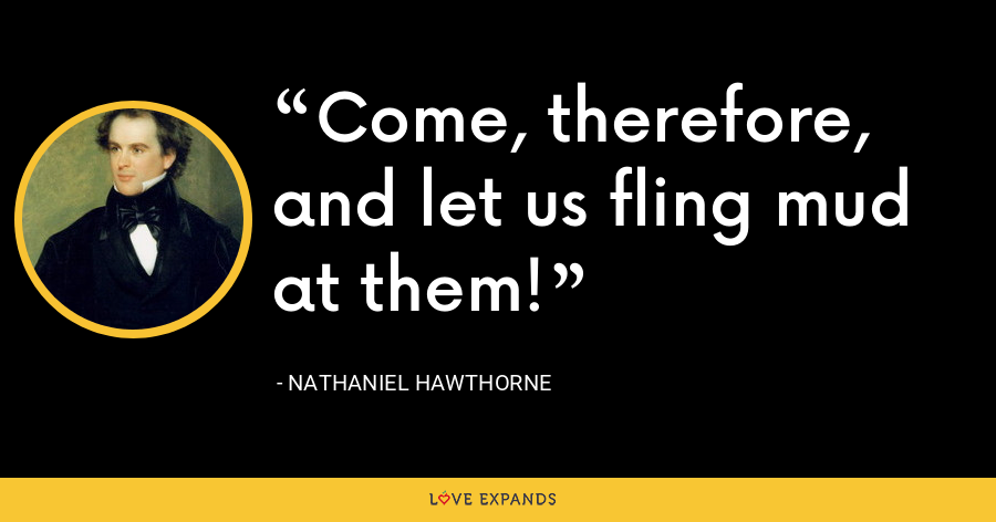 Come, therefore, and let us fling mud at them! - Nathaniel Hawthorne