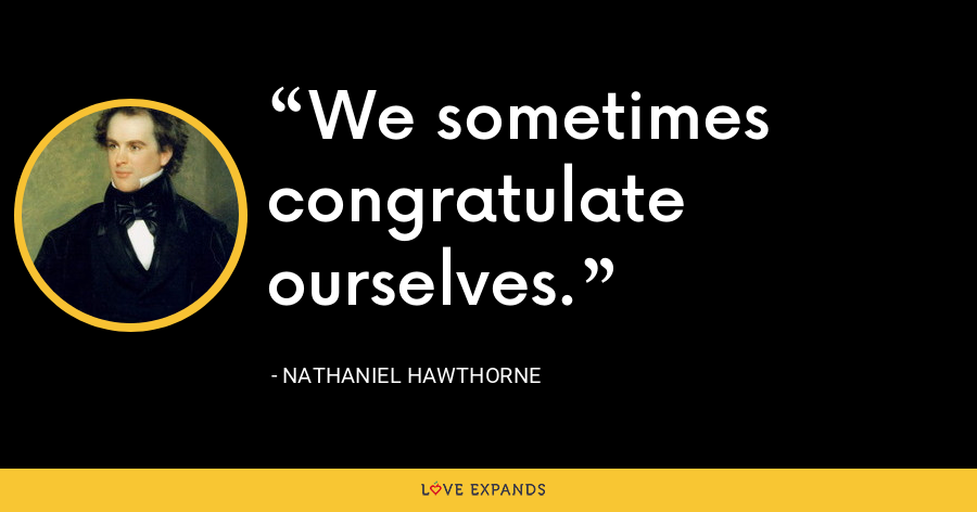 We sometimes congratulate ourselves. - Nathaniel Hawthorne