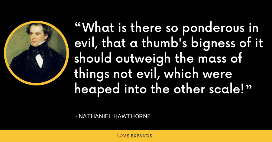What is there so ponderous in evil, that a thumb's bigness of it should outweigh the mass of things not evil, which were heaped into the other scale! - Nathaniel Hawthorne
